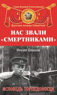 Шишков, Михаил  - Нас звали «смертниками». Исповедь торпедоносца