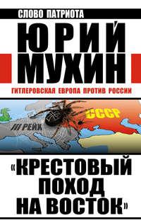 Мухин, Юрий  - «Крестовый поход на Восток». Гитлеровская Европа против России