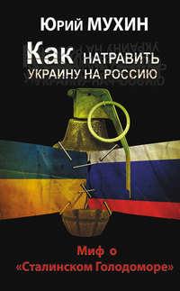 Мухин, Юрий  - Как натравить Украину на Россию. Миф о «Сталинском Голодоморе»