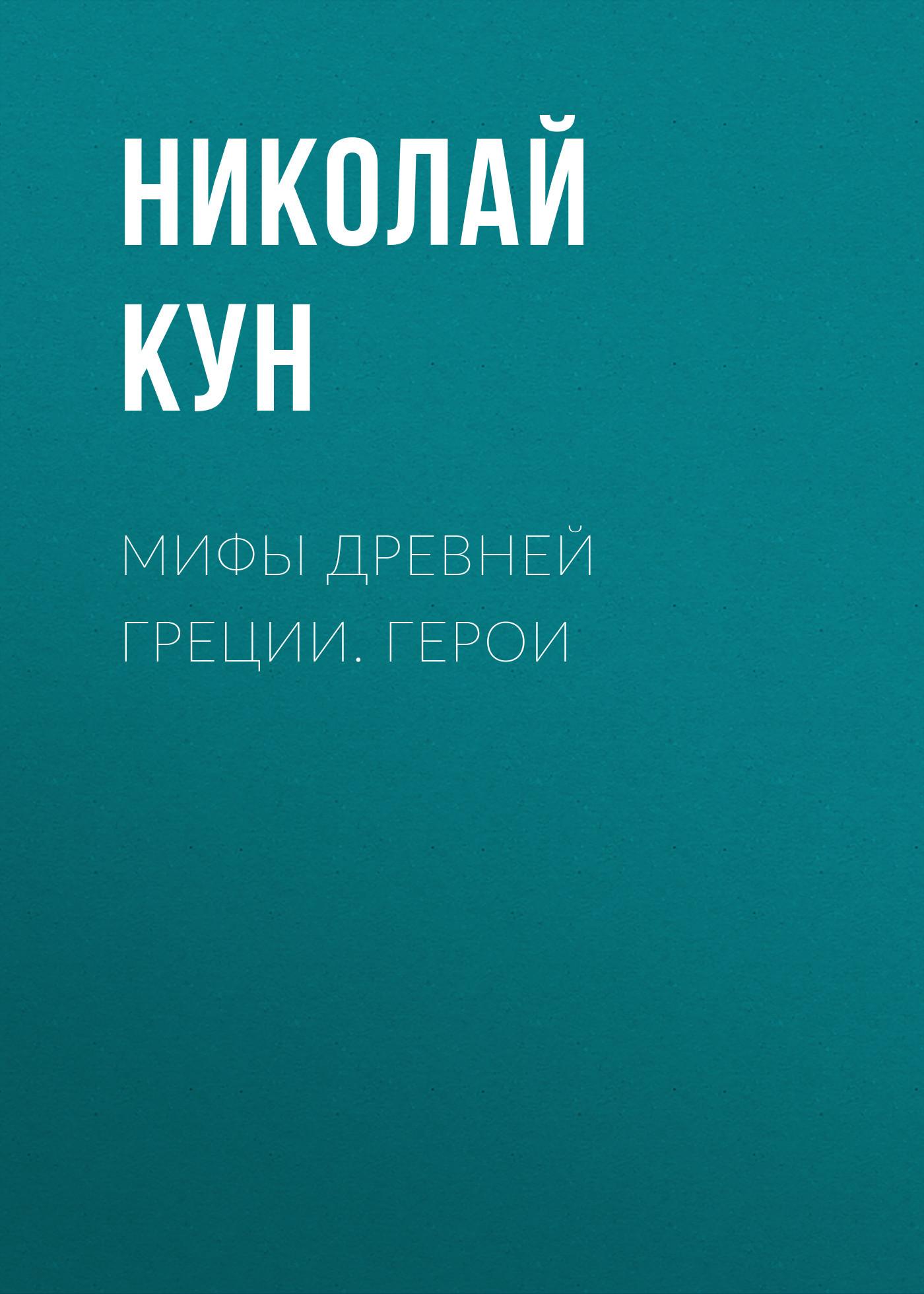 Обложка книги Мифы Древней Греции. Герои, автор Кун, Николай