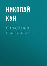 Кун, Николай  - Мифы Древней Греции. Герои
