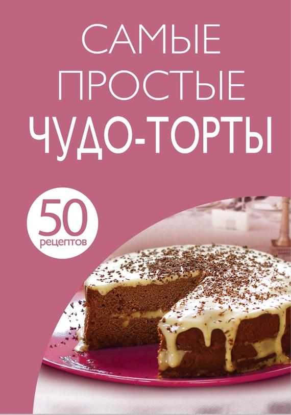 50 рецептов. Самые простые чудо-торты случается неторопливо и уверенно