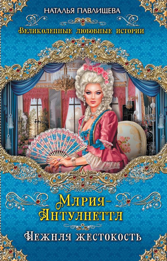 Обложка книги Мария-Антуанетта. Нежная жестокость, автор Павлищева, Наталья