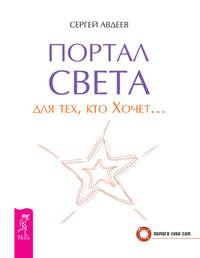 Авдеев, Сергей  - Портал света для тех, кто Хочет…