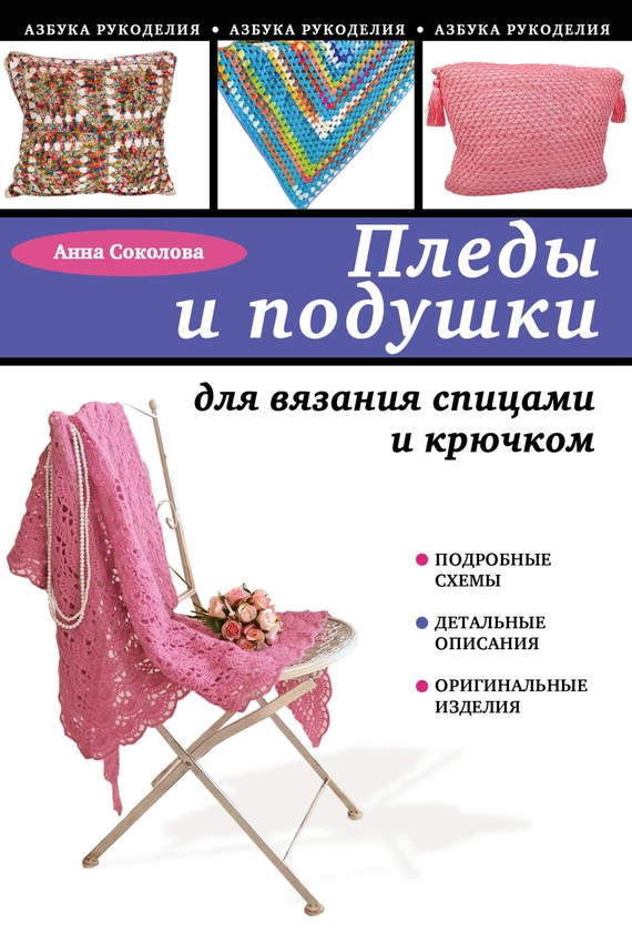 Анна Соколова Пледы и подушки для вязания спицами и крючком самые красивые детские пледы подушки игрушки и слингобусы связанные крючком