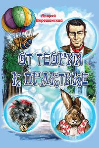 Верещинский, Андрей  - От теории к практике (сборник)
