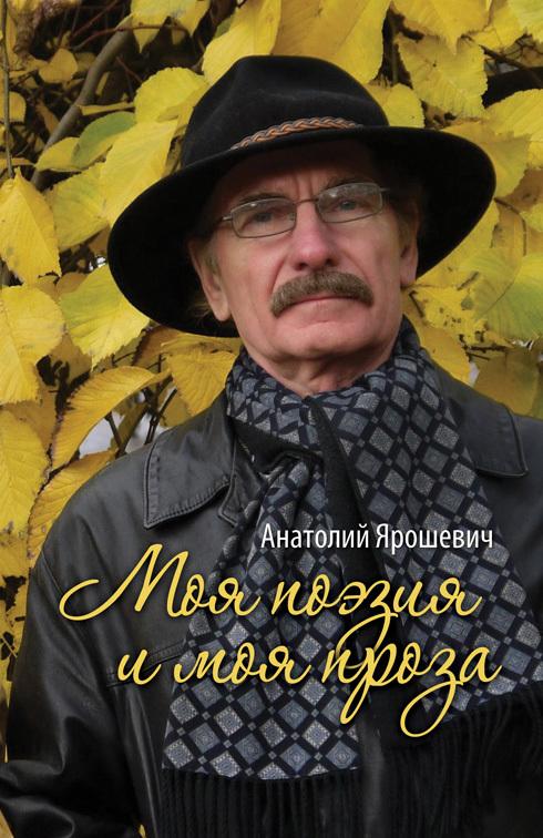 Анатолий Ярошевич Моя поэзия и моя проза (сборник)