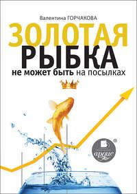 Горчакова, Валентина  - Золотая рыбка не может быть на посылках