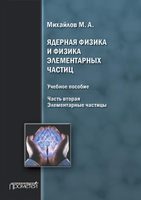 М. А. Михайлов Ядерная физика и физика элементарных частиц. Часть 2. Элементарные частицы элементарные частицы