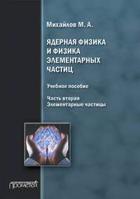 Михайлов, М. А.  - Ядерная физика и физика элементарных частиц. Часть 2. Элементарные частицы