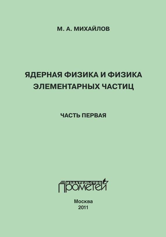 М. А. Михайлов Ядерная физика и физика элементарных частиц. Часть 1. Физика атомного ядра