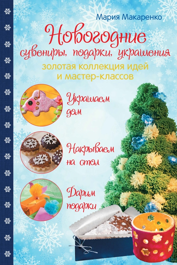 Мария Макаренко Новогодние сувениры, подарки и украшения. Золотая коллекция идей и мастер-классов