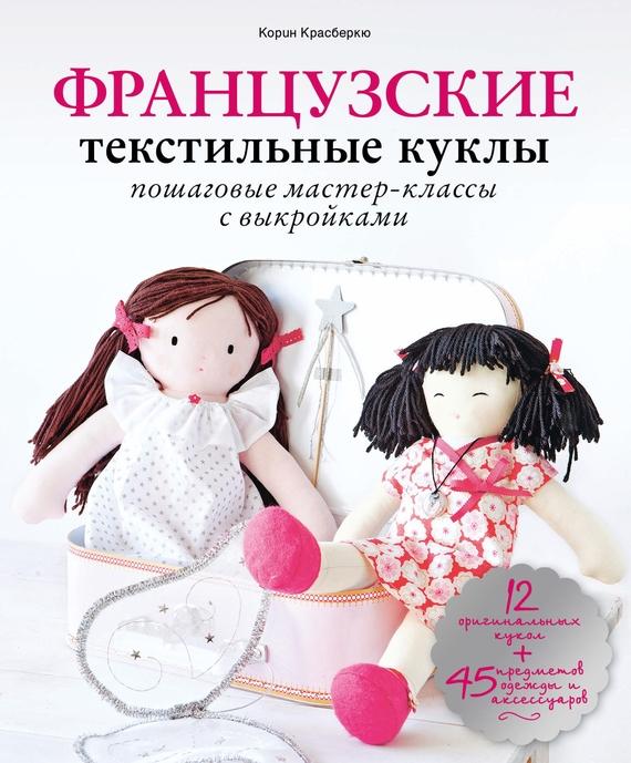 Корин Красберкю Французские текстильные куклы. Пошаговые мастер-классы с выкройками