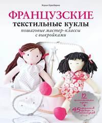 Красберкю, Корин  - Французские текстильные куклы. Пошаговые мастер-классы с выкройками