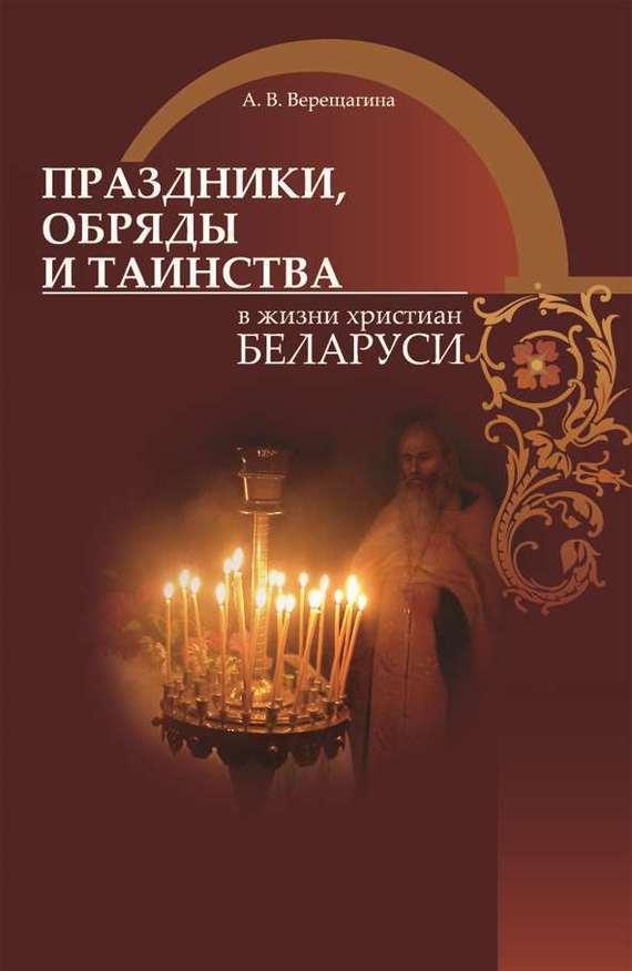 Обложка книги Праздники, обряды и таинства в жизни христиан Беларуси, автор Верещагина, А. В.