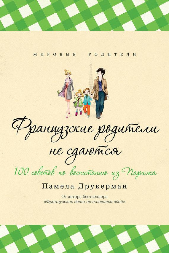 Памела Друкерман Французские родители не сдаются. 100 советов по воспитанию из Парижа памела друкерман французские дети не плюются едой секреты воспитания из парижа
