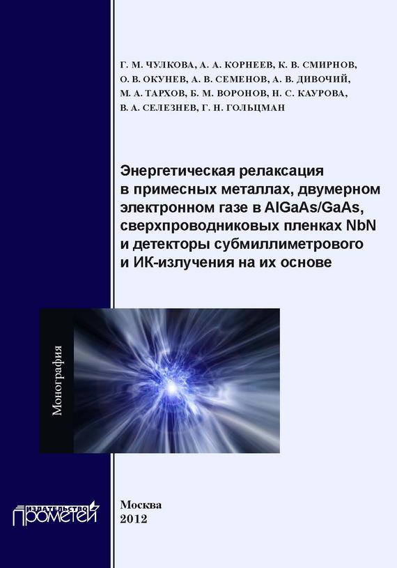 Коллектив авторов Энергетическая релаксация в примесных металлах, двумерном электронном газе в AlGaAs-GaAs, сверхпроводниковых пленках NbN и детекторы субмиллиметрового и ИК-излучения на их основе