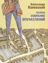 Каневский, Александр  - Полное собрание впечатлений