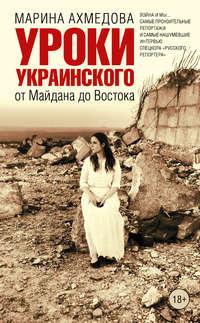 Ахмедова, Марина  - Уроки украинского. От Майдана до Востока