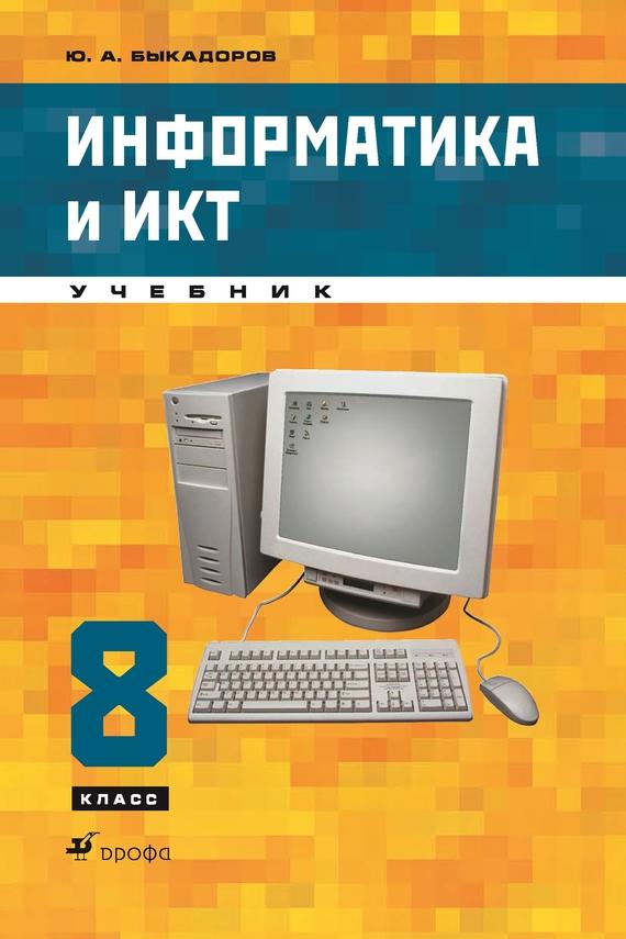 Ю. А. Быкадоров Информатика и ИКТ. 8 класс горячев а в информатика и икт мой инструмент компьютер учебник для 3 го класса