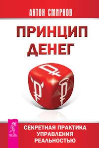 Смирнов, Антон  - Принцип денег. Секретная практика управления реальностью
