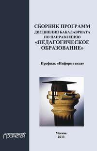 авторов, Коллектив  - Сборник программ дисциплин бакалавриата по направлению «Педагогическое образование»: профиль «Информатика»