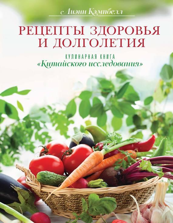 Лиэнн Кэмпбелл Рецепты здоровья и долголетия. Кулинарная книга «Китайского исследования» кулинарная книга долголетия