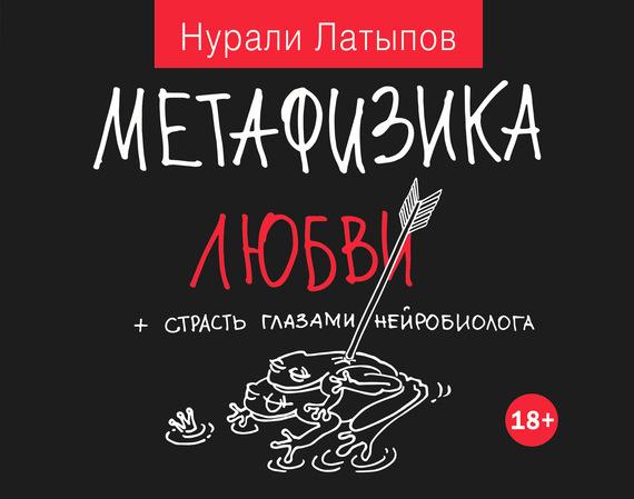 Нурали Латыпов Метафизика любви + страсть глазами нейробиолога латыпов нурали нурисламович бигуди для извилин isbn 978 5 17 087281 7