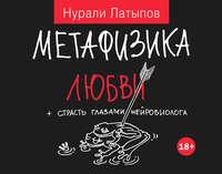Латыпов, Нурали  - Метафизика любви + страсть глазами нейробиолога