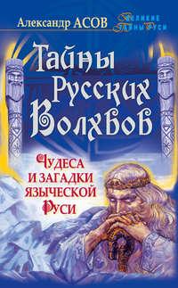 Асов, Александр  - Тайны русских волхвов. Чудеса и загадки языческой Руси