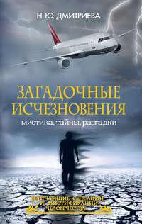 Дмитриева, Наталия  - Загадочные исчезновения. Мистика, тайны, разгадки