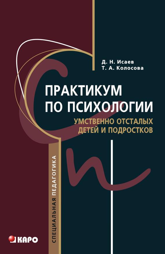 Дмитрий Исаев, Татьяна Колосова - Практикум по психологии умственно отсталых детей и подростков