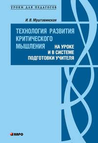 Муштавинская, И. В.  - Технология развития критического мышления на уроке и в системе подготовки учителя