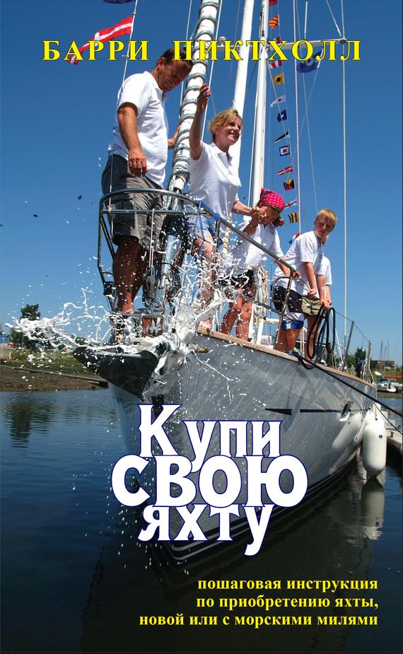 Барри Пиктхолл Купи свою яхту. Пошаговая инструкция по приобретению яхты, новой или с милями элитные морские яхты 2013 2014