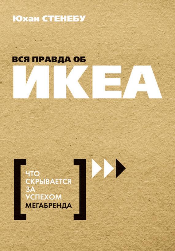 Обложка книги Вся правда об ИКЕА. Что скрывается за успехом мегабренда, автор Стенебу, Юхан