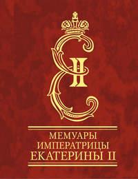 II, Императрица Екатерина  - Мемуары императрицы Екатерины II. Часть 1