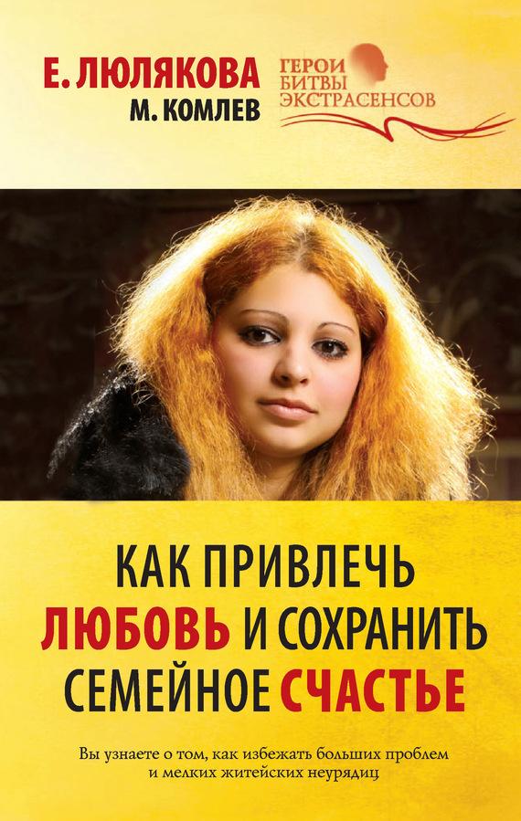 Михаил Комлев Как привлечь любовь и сохранить семейное счастье михаил комлев как привлечь любовь и сохранить семейное счастье