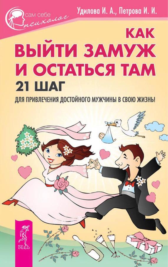 Обложка книги Как выйти замуж и остаться там. 21 шаг для привлечения достойного мужчины в свою жизнь!, автор Удилова, Ирина
