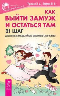 - Как выйти замуж и остаться там. 21 шаг для привлечения достойного мужчины в свою жизнь!