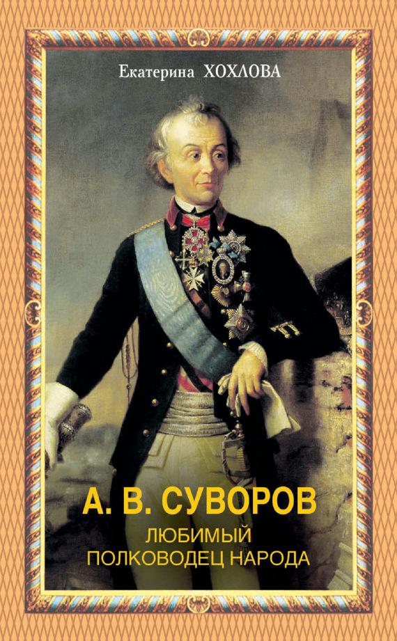 Екатерина Хохлова А. В. Суворов. Любимый полководец народа