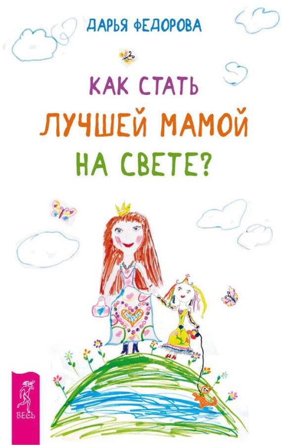Дарья Федорова Как стать лучшей мамой на свете?