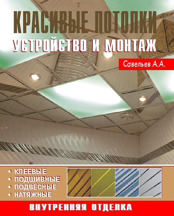 А. А. Савельев Красивые потолки. Устройство и монтаж