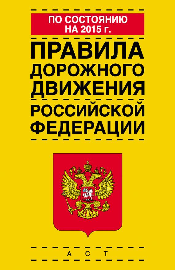 Коллектив авторов Правила дорожного движения Российской Федерации по состоянию на 2015 г.