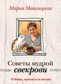 Мария Метлицкая - Советы мудрой свекрови. О детях, мужьях и не только…