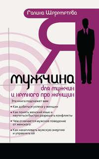 Шереметева, Галина  - Я – мужчина. Для мужчин, и немного про женщин