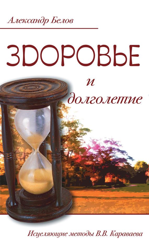 Александр Белов Здоровье и долголетие. Исцеляющие методы В. В. Караваева