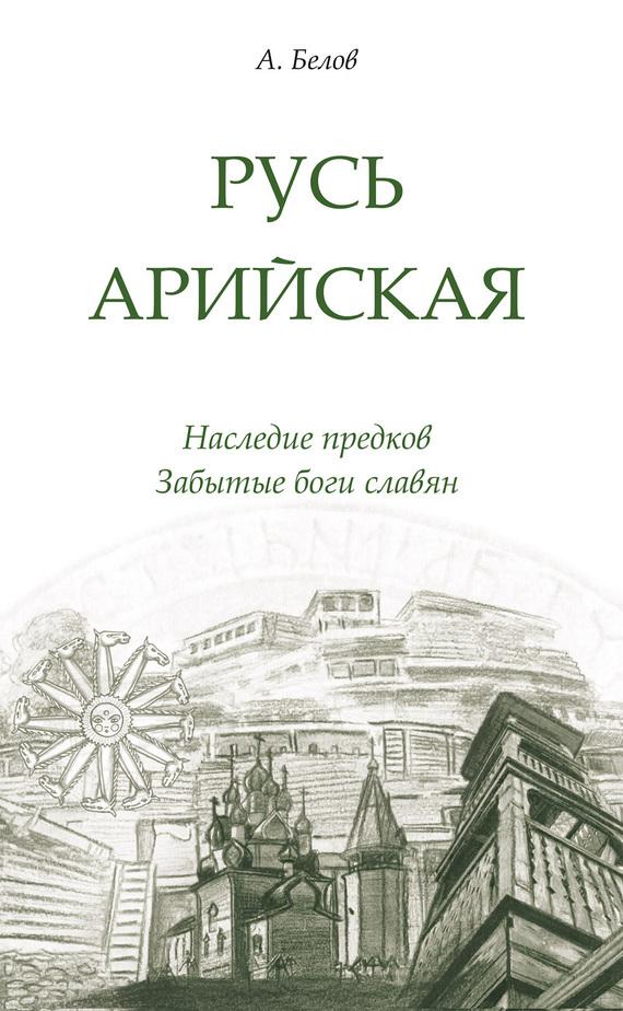 Александр Белов Русь арийская. Наследие предков. Забытые боги славян