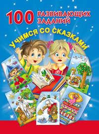 Дмитриева, В. Г.  - 100 развивающих заданий. Учимся со сказками