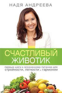 Андреева, Надя  - Счастливый животик. Первые шаги к осознанному питанию для стройности, легкости и гармонии