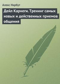 Нарбут, Алекс  - Дейл Карнеги. Тренинг самых новых и действенных приемов общения